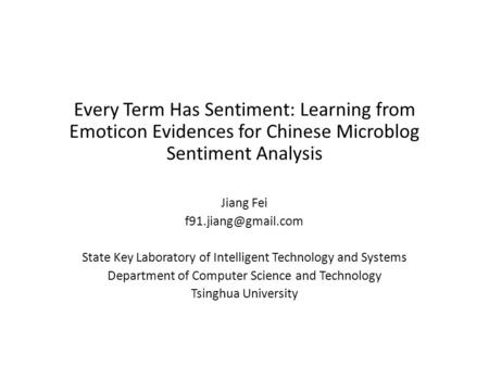 Every Term Has Sentiment: Learning from Emoticon Evidences for Chinese Microblog Sentiment Analysis Jiang Fei State Key Laboratory.