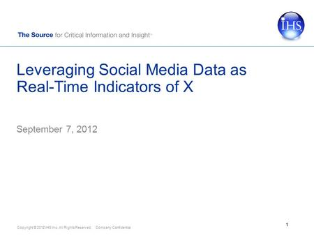 Copyright © 2012 IHS Inc. All Rights Reserved. Company Confidential Leveraging Social Media Data as Real-Time Indicators of X September 7, 2012 1.