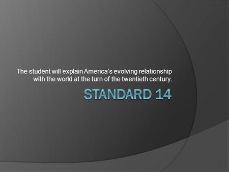 The student will explain America's evolving relationship with the world at the turn of the twentieth century. Standard 14.