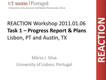 REACTION REACTION Workshop 2011.01.06 Task 1 – Progress Report & Plans Lisbon, PT and Austin, TX Mário J. Silva University of Lisbon, Portugal.