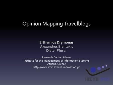 Opinion Mapping Travelblogs Efthymios Drymonas Alexandros Efentakis Dieter Pfoser Research Center Athena Institute for the Management of Information Systems.