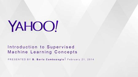 Introduction to Supervised Machine Learning Concepts PRESENTED BY B. Barla Cambazoglu February 21, 2014.