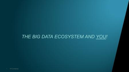 1HP Confidential THE BIG DATA ECOSYSTEM AND YOU!.