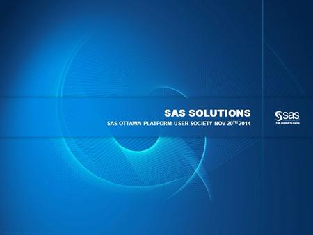 Copyright © 2014, SAS Institute Inc. All rights reserved. SAS SOLUTIONS SAS OTTAWA PLATFORM USER SOCIETY NOV 20 TH 2014.