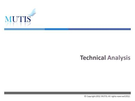  Technical Analysis © Copyright 2012 MUTIS. All rights reserved 2012.
