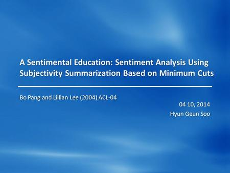 A Sentimental Education: Sentiment Analysis Using Subjectivity Summarization Based on Minimum Cuts 04 10, 2014 Hyun Geun Soo Bo Pang and Lillian Lee (2004)