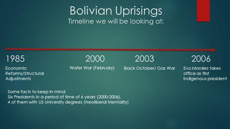 Bolivian Uprisings Timeline we will be looking at: 1985 20002003 2006 Economic Reforms/Structural Adjustments Water War (February) Black October/ Gas WarEvo.