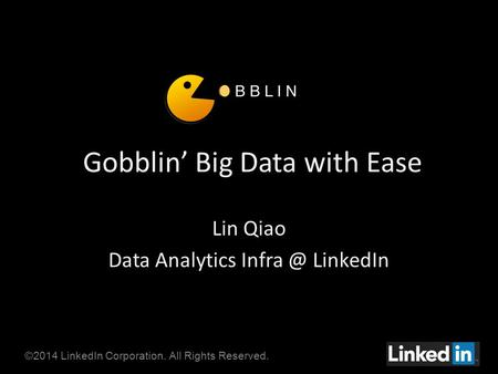 ©2014 LinkedIn Corporation. All Rights Reserved. Gobblin' Big Data with Ease Lin Qiao Data Analytics LinkedIn.