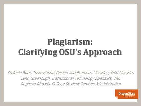 Plagiarism: Clarifying OSU's Approach Stefanie Buck, Instructional Design and Ecampus Librarian, OSU Libraries Lynn Greenough, Instructional Technology.