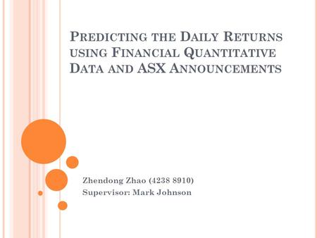 P REDICTING THE D AILY R ETURNS USING F INANCIAL Q UANTITATIVE D ATA AND ASX A NNOUNCEMENTS Zhendong Zhao (4238 8910) Supervisor: Mark Johnson.