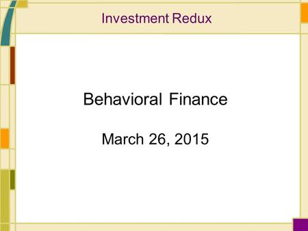 Investment Redux Behavioral Finance March 26, 2015.