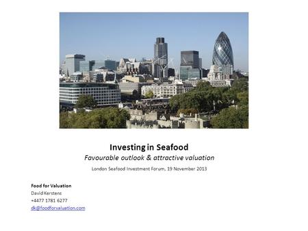 Investing in Seafood Favourable outlook & attractive valuation Food for Valuation David Kerstens +4477 1781 6277 London Seafood.