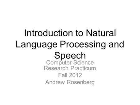 Introduction to Natural Language Processing and Speech Computer Science Research Practicum Fall 2012 Andrew Rosenberg.