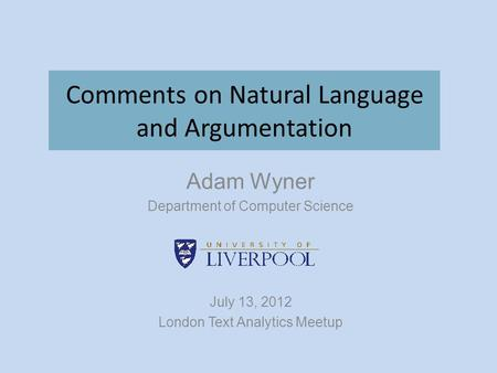 Comments on Natural Language and Argumentation Adam Wyner Department of Computer Science July 13, 2012 London Text Analytics Meetup.