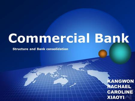 Commercial Bank Structure and Bank consolidation KANGWON RACHAEL CAROLINE XIAOYI.