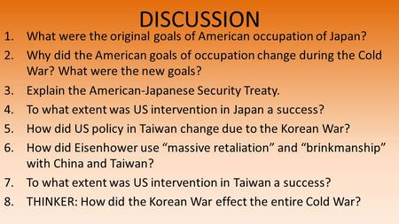 DISCUSSION 1.What were the original goals of American occupation of Japan? 2.Why did the American goals of occupation change during the Cold War? What.