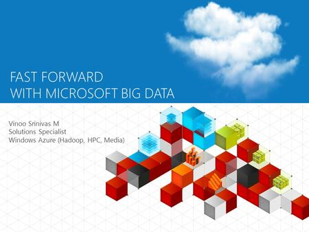 FAST FORWARD WITH MICROSOFT BIG DATA Vinoo Srinivas M Solutions Specialist Windows Azure (Hadoop, HPC, Media)