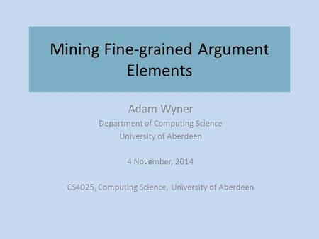 Mining Fine-grained Argument Elements Adam Wyner Department of Computing Science University of Aberdeen 4 November, 2014 CS4025, Computing Science, University.