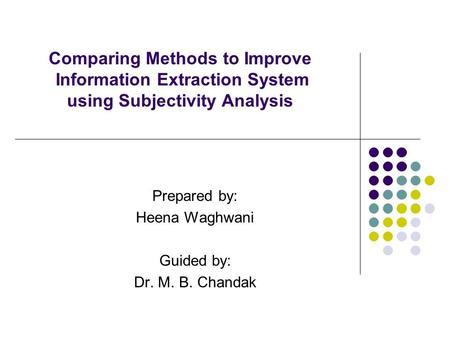 Comparing Methods to Improve Information Extraction System using Subjectivity Analysis Prepared by: Heena Waghwani Guided by: Dr. M. B. Chandak.