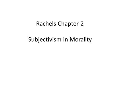 Rachels Chapter 2 Subjectivism in Morality. Cultural Relativism = What is right and wrong vary from culture to culture; there is no culture-independent,