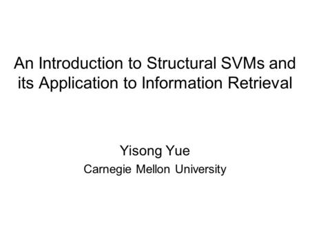 An Introduction to Structural SVMs and its Application to Information Retrieval Yisong Yue Carnegie Mellon University.