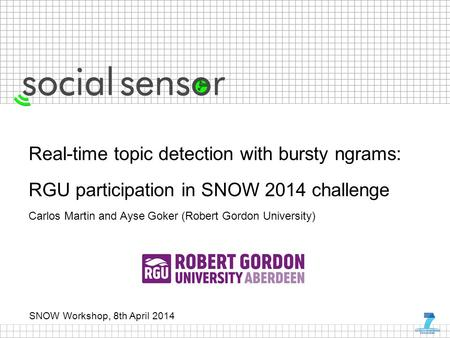 SNOW Workshop, 8th April 2014 Real-time topic detection with bursty ngrams: RGU participation in SNOW 2014 challenge Carlos Martin and Ayse Goker (Robert.