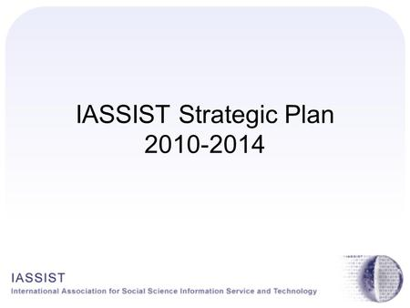 IASSIST Strategic Plan 2010-2014. History of IASSIST Strategic Planning 1990s – Ann Green and Chuck Humphrey 2002-2004 – Bill Block, Kate McNeill, Joel.