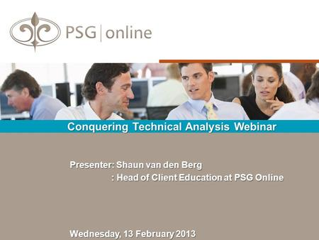 Conquering Technical Analysis Webinar Wednesday, 13 February 2013 Presenter: Shaun van den Berg : Head of Client Education at PSG Online : Head of Client.