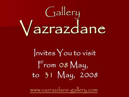 Gallery Vazrazdane Gallery Vazrazdane Invites You to visit From 08 May, to 31 May, 2008 www.vazrazdane-gallery.com.