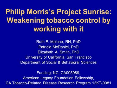 Philip Morris's Project Sunrise: Weakening tobacco control by working with it Ruth E. Malone, RN, PhD Patricia McDaniel, PhD Elizabeth A. Smith, PhD University.