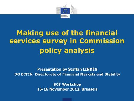 Making use of the financial services survey in Commission policy analysis Presentation by Staffan LINDÉN DG ECFIN, Directorate of Financial Markets and.