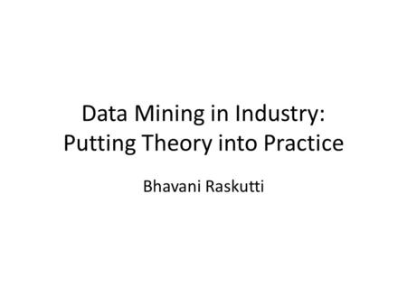 Data Mining in Industry: Putting Theory into Practice Bhavani Raskutti.
