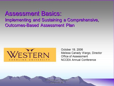 NCCEA Annual Conference Waynesville, NC Assessment Basics: Implementing and Sustaining a Comprehensive, Outcomes-Based Assessment Plan October 19, 2006.