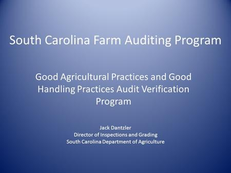 South Carolina Farm Auditing Program Good Agricultural Practices and Good Handling Practices Audit Verification Program Jack Dantzler Director of Inspections.