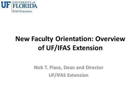 New Faculty Orientation: Overview of UF/IFAS Extension Nick T. Place, Dean and Director UF/IFAS Extension.