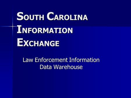 S OUTH C AROLINA I NFORMATION E X CHANGE Law Enforcement Information Data Warehouse.