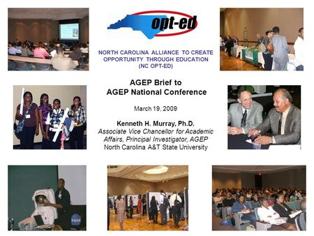 NORTH CAROLINA ALLIANCE TO CREATE OPPORTUNITY THROUGH EDUCATION (NC OPT-ED) AGEP Brief to AGEP National Conference March 19, 2009 Kenneth H. Murray, Ph.D.