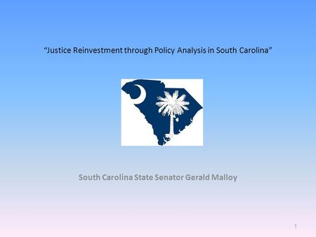 """Justice Reinvestment through Policy Analysis in South Carolina"" South Carolina State Senator Gerald Malloy 1."