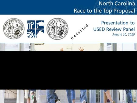 1 Presentation to USED Review Panel August 10, 2010 North Carolina Race to the Top Proposal R e d a c t e d.