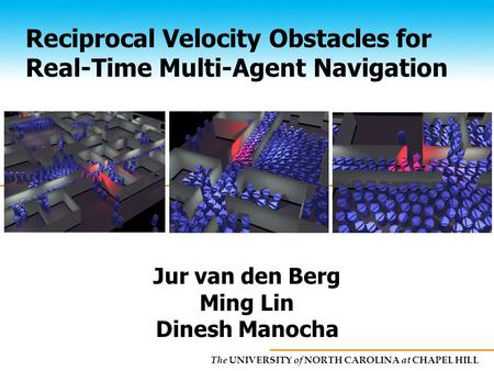 The UNIVERSITY of NORTH CAROLINA at CHAPEL HILL Reciprocal Velocity Obstacles for Real-Time Multi-Agent Navigation Jur van den Berg Ming Lin Dinesh Manocha.