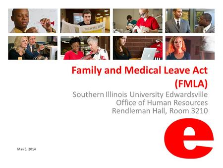 Family and Medical Leave Act (FMLA) Southern Illinois University Edwardsville Office of Human Resources Rendleman Hall, Room 3210 May 5, 2014.