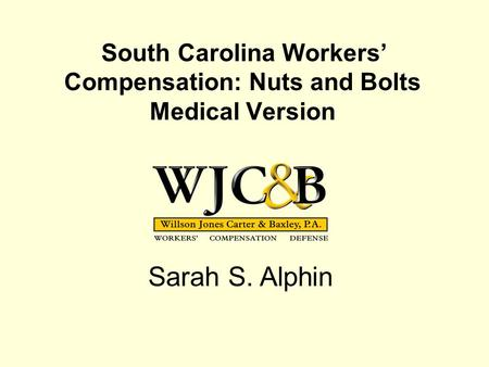 South Carolina Workers' Compensation: Nuts and Bolts Medical Version Sarah S. Alphin.
