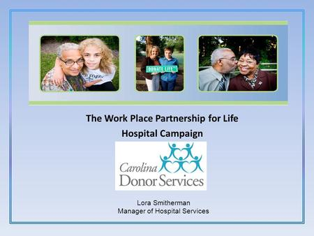 The Work Place Partnership for Life Hospital Campaign 1-800-200-2672 Lora Smitherman Manager of Hospital Services.