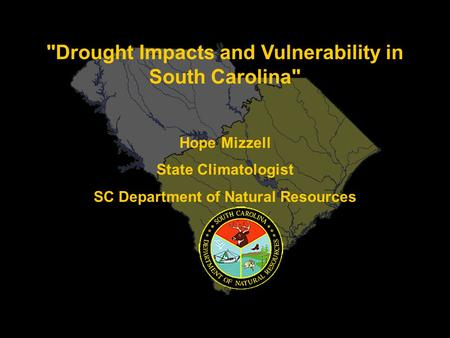 Drought Impacts and Vulnerability in South Carolina Hope Mizzell State Climatologist SC Department of Natural Resources.