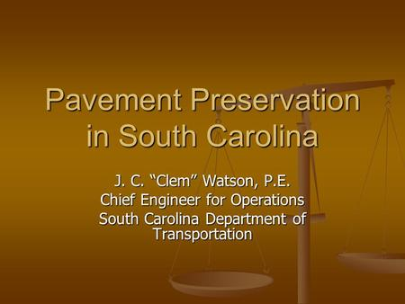 "Pavement Preservation in South Carolina J. C. ""Clem"" Watson, P.E. Chief Engineer for Operations South Carolina Department of Transportation."