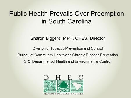 Public Health Prevails Over Preemption in South Carolina Sharon Biggers, MPH, CHES, Director Division of Tobacco Prevention and Control Bureau of Community.
