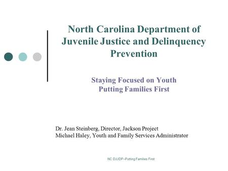 NC DJJDP--Putting Families First North Carolina Department of Juvenile Justice and Delinquency Prevention Staying Focused on Youth Putting Families First.