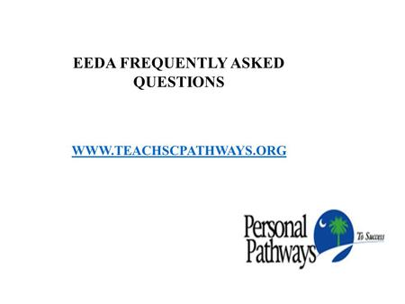 EEDA FREQUENTLY ASKED QUESTIONS WWW.TEACHSCPATHWAYS.ORG.