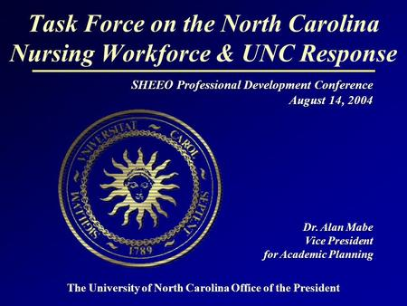 Task Force on the North Carolina Nursing Workforce & UNC Response SHEEO Professional Development Conference August 14, 2004 Dr. Alan Mabe Vice President.