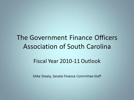 The Government Finance Officers Association of South Carolina Fiscal Year 2010-11 Outlook Mike Shealy, Senate Finance Committee Staff.